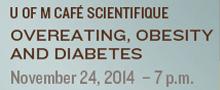 UM Cafe Scientifique: Overeating, Obesity and Diabetes: Nov. 24/14 at 7pm